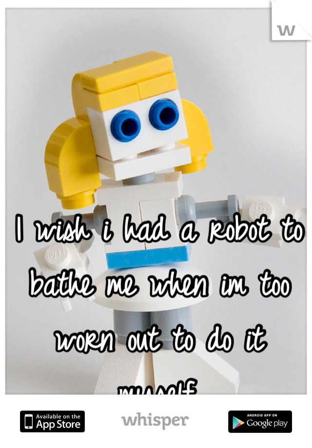 I wish i had a robot to bathe me when im too worn out to do it myself.