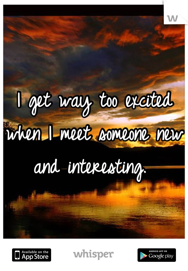 I get way too excited when I meet someone new and interesting.