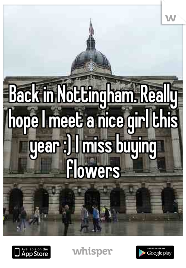 Back in Nottingham. Really hope I meet a nice girl this year :) I miss buying flowers