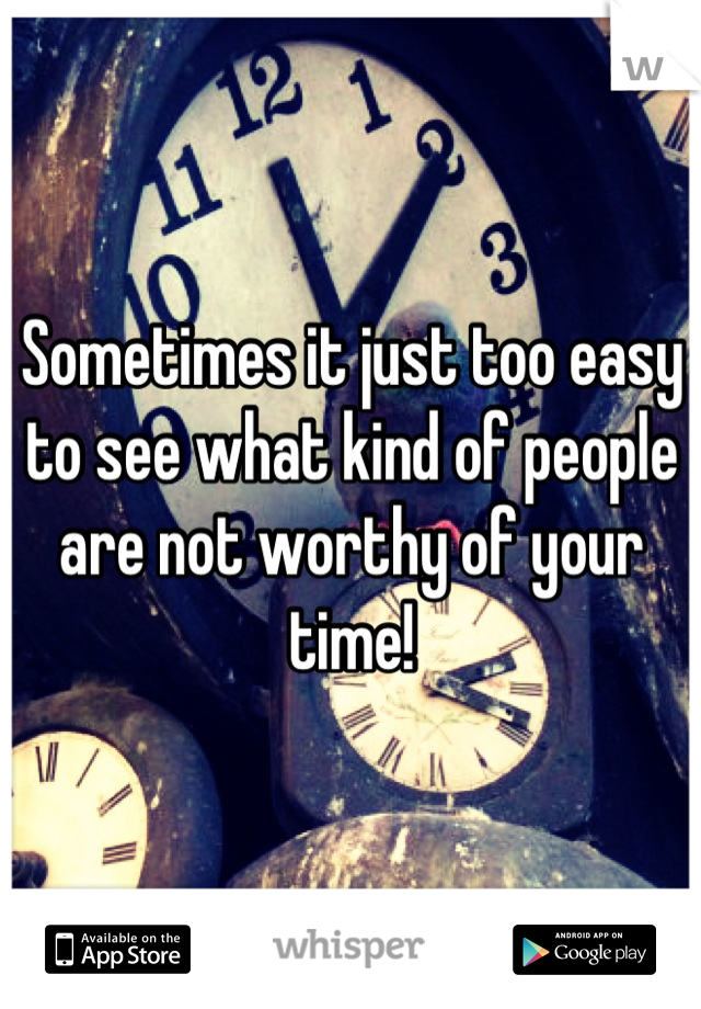 Sometimes it just too easy to see what kind of people are not worthy of your time!