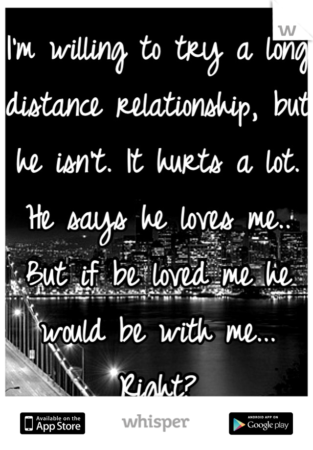 I'm willing to try a long distance relationship, but he isn't. It hurts a lot. He says he loves me.. But if be loved me he would be with me... Right?