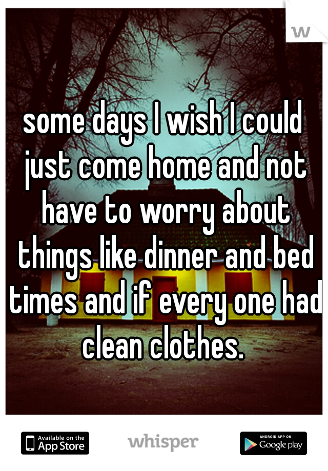 some days I wish I could just come home and not have to worry about things like dinner and bed times and if every one had clean clothes.