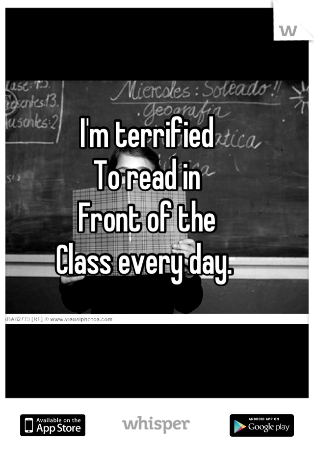 I'm terrified  To read in Front of the  Class every day.