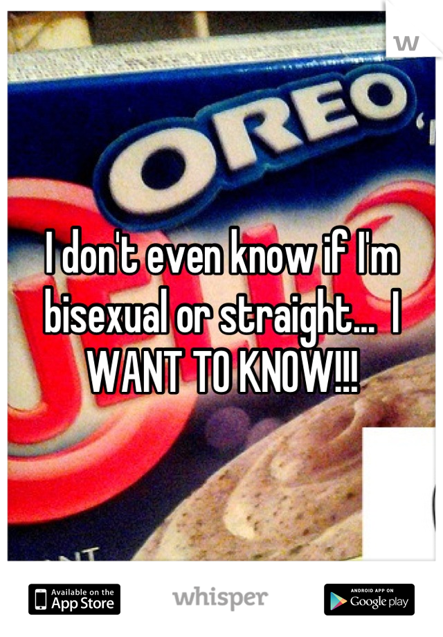 I don't even know if I'm bisexual or straight...  I WANT TO KNOW!!!