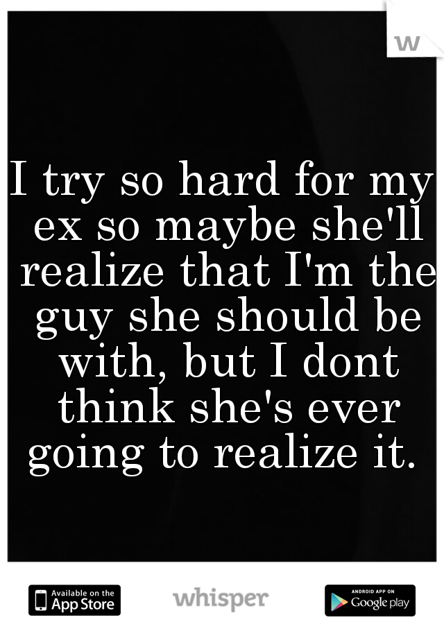 I try so hard for my ex so maybe she'll realize that I'm the guy she should be with, but I dont think she's ever going to realize it.