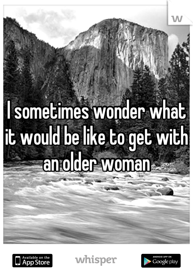 I sometimes wonder what it would be like to get with an older woman