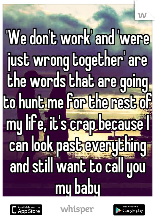 'We don't work' and 'were just wrong together' are the words that are going to hunt me for the rest of my life, it's crap because I can look past everything and still want to call you my baby