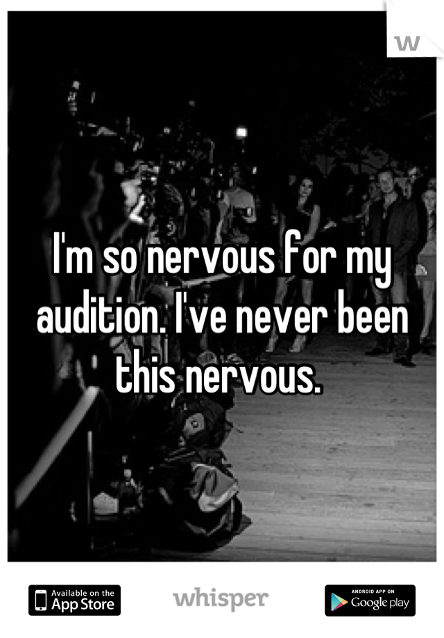 I'm so nervous for my audition. I've never been this nervous.