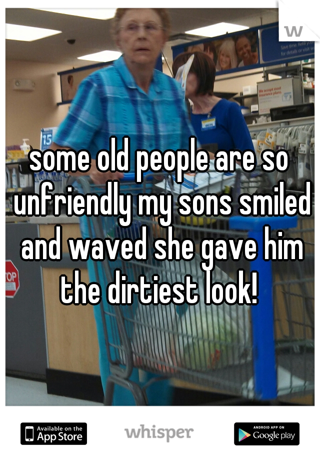 some old people are so unfriendly my sons smiled and waved she gave him the dirtiest look!