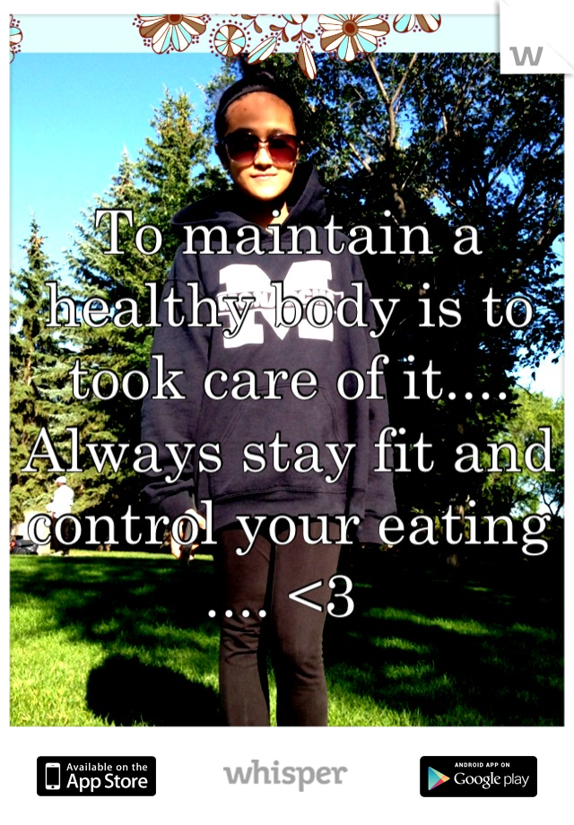 To maintain a healthy body is to took care of it.... Always stay fit and control your eating .... <3