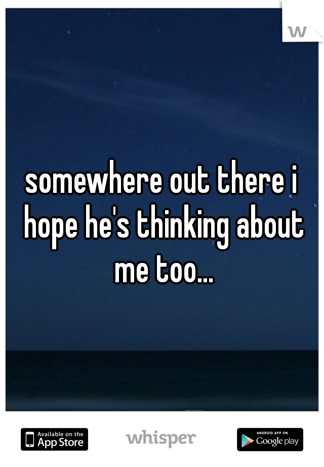 somewhere out there i hope he's thinking about me too...