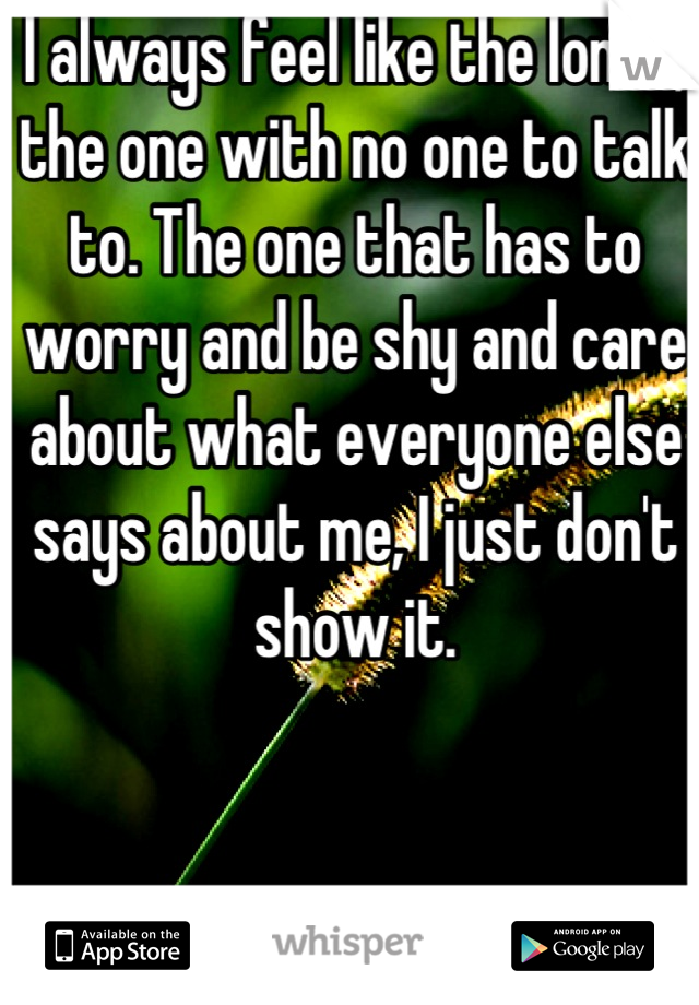 I always feel like the loner, the one with no one to talk to. The one that has to worry and be shy and care about what everyone else says about me, I just don't show it.