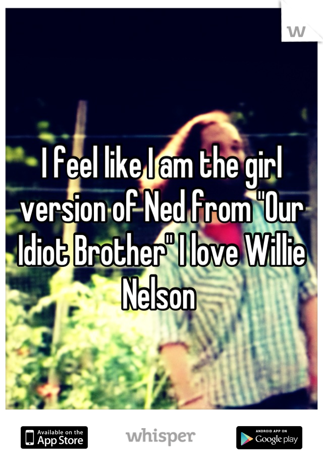 """I feel like I am the girl version of Ned from """"Our Idiot Brother"""" I love Willie Nelson"""