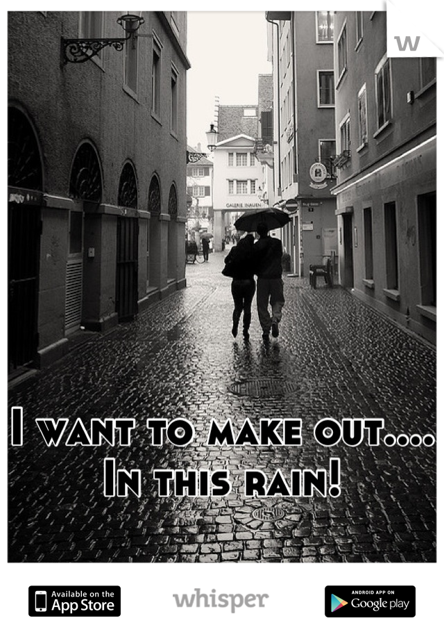 I want to make out.... In this rain!