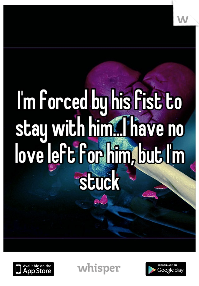 I'm forced by his fist to stay with him...I have no love left for him, but I'm stuck