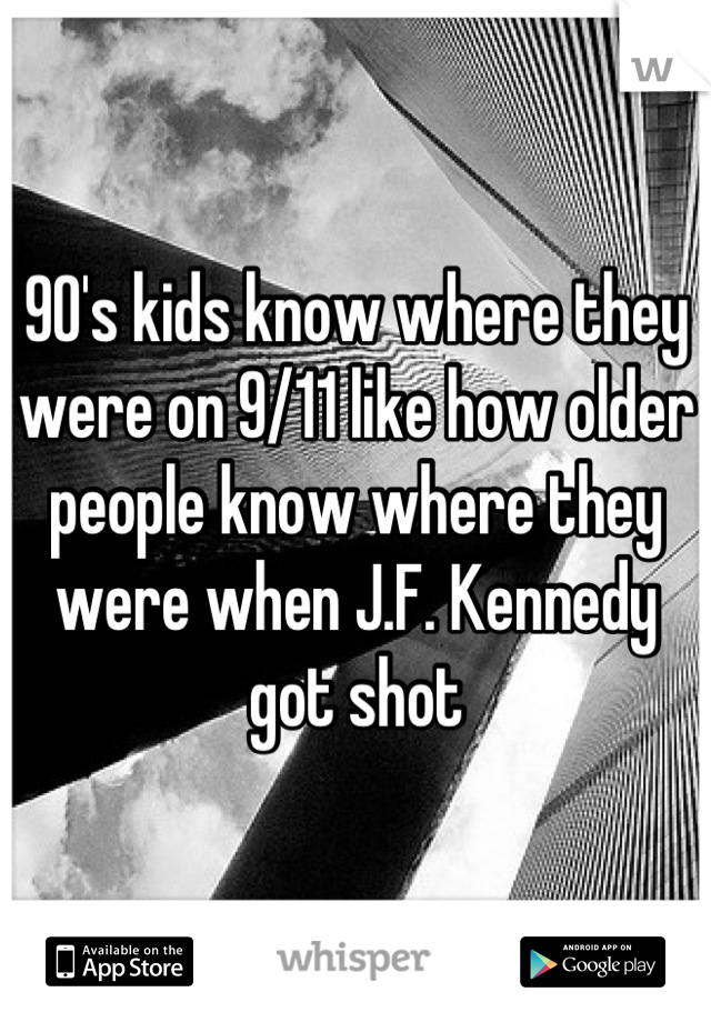 90's kids know where they were on 9/11 like how older people know where they were when J.F. Kennedy got shot