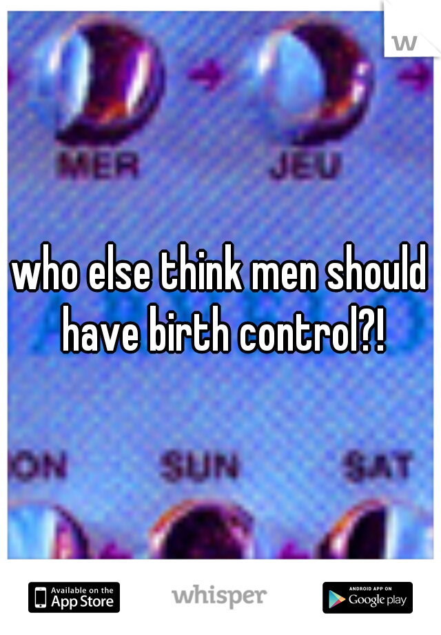 who else think men should have birth control?!
