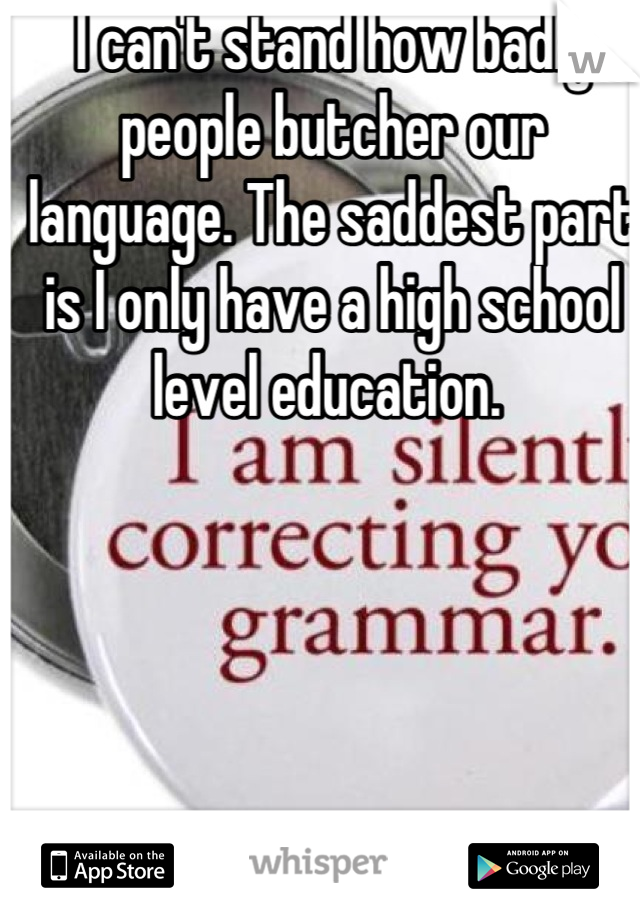 I can't stand how badly people butcher our language. The saddest part is I only have a high school level education.
