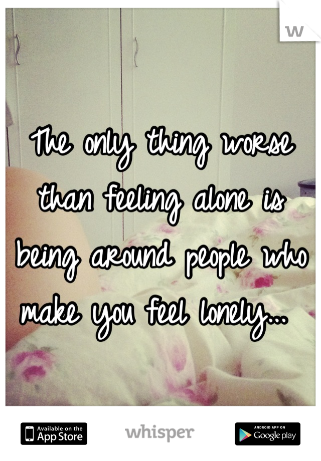 The only thing worse than feeling alone is being around people who make you feel lonely...