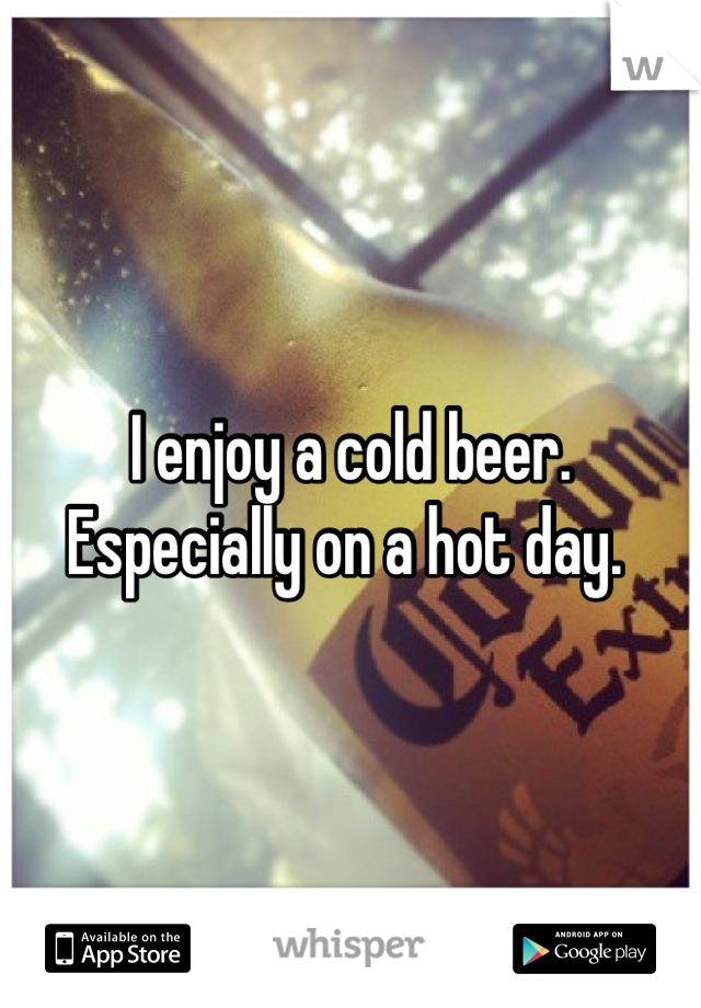 I enjoy a cold beer. Especially on a hot day.