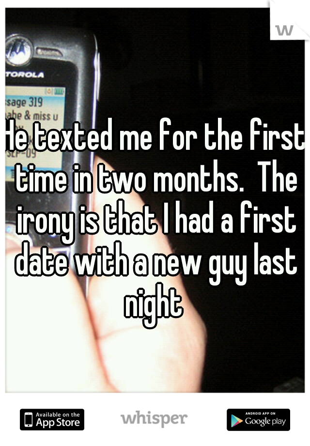He texted me for the first time in two months.  The irony is that I had a first date with a new guy last night