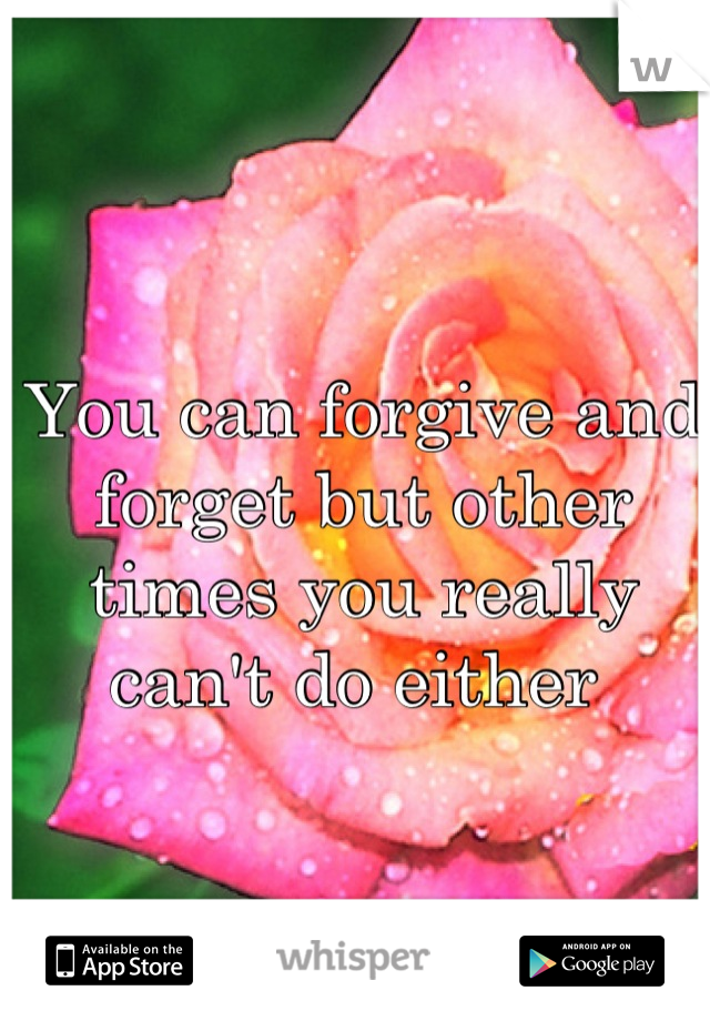 You can forgive and forget but other times you really can't do either