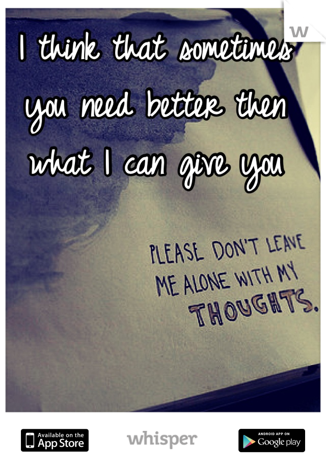 I think that sometimes you need better then what I can give you