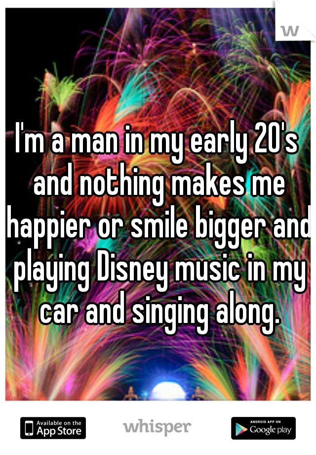I'm a man in my early 20's and nothing makes me happier or smile bigger and playing Disney music in my car and singing along.
