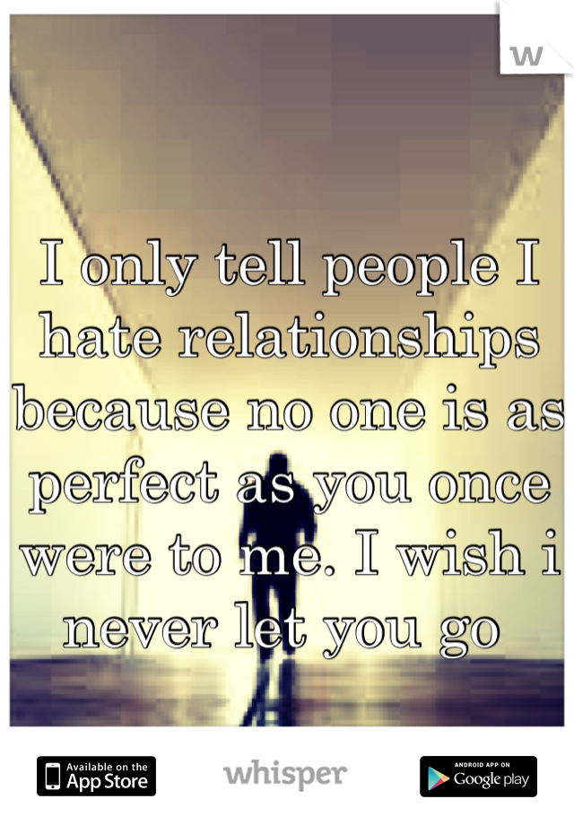 I only tell people I hate relationships because no one is as perfect as you once were to me. I wish i never let you go