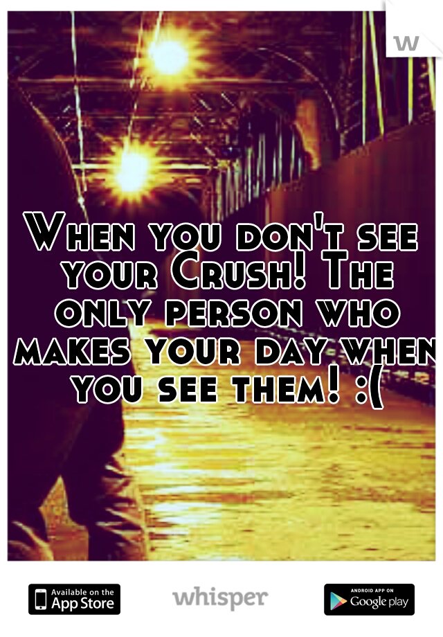 When you don't see your Crush! The only person who makes your day when you see them! :(