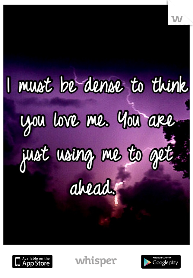 I must be dense to think you love me. You are just using me to get ahead.