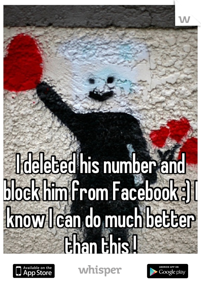 I deleted his number and block him from Facebook :) I know I can do much better than this !