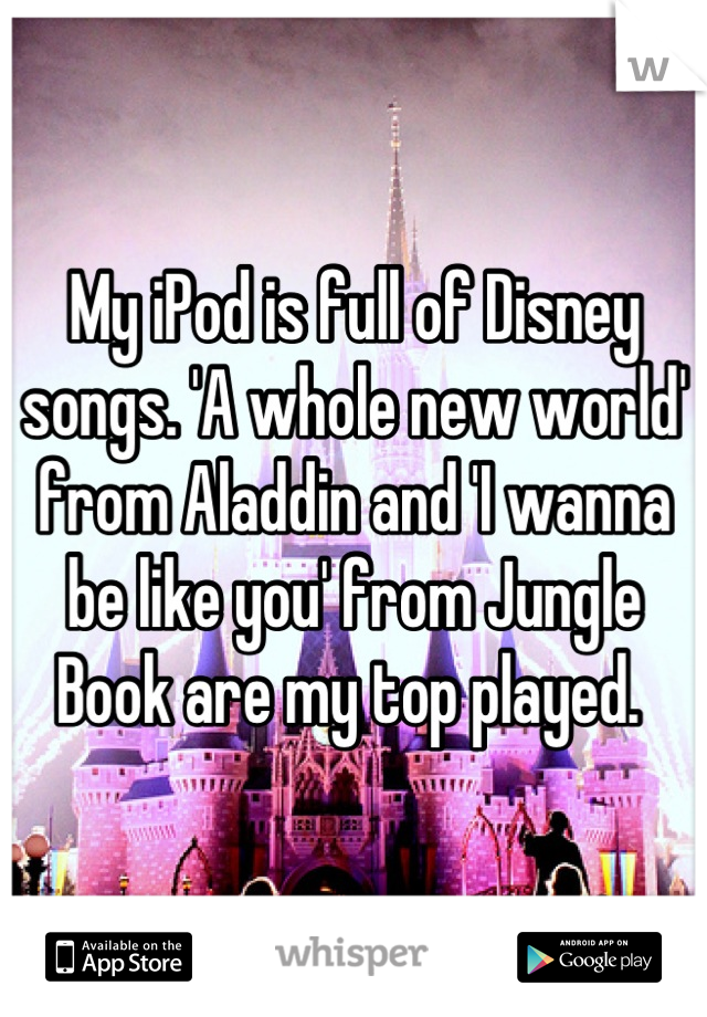 My iPod is full of Disney songs. 'A whole new world' from Aladdin and 'I wanna be like you' from Jungle Book are my top played.