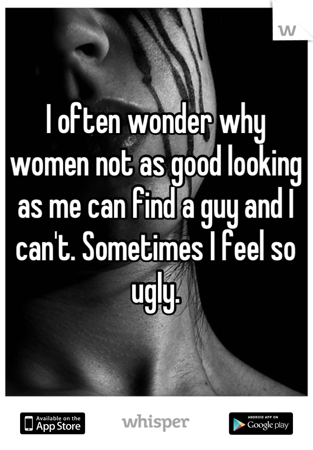 I often wonder why women not as good looking as me can find a guy and I can't. Sometimes I feel so ugly.