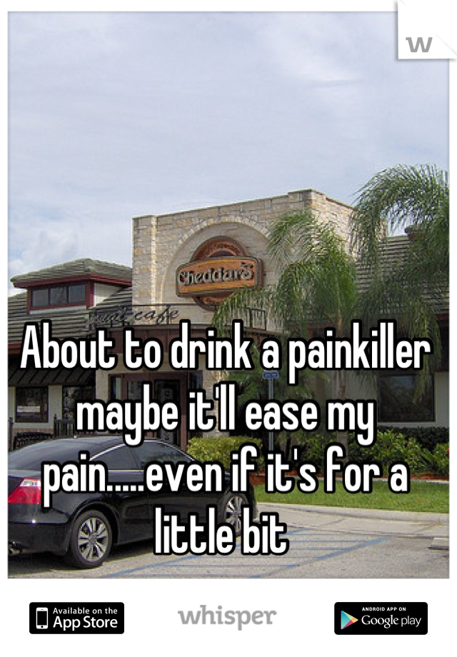 About to drink a painkiller maybe it'll ease my pain.....even if it's for a little bit