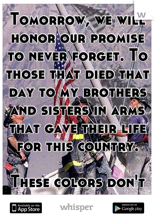Tomorrow, we will honor our promise to never forget. To those that died that day to my brothers and sisters in arms that gave their life for this country.   These colors don't run.
