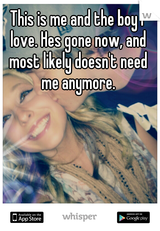 This is me and the boy I love. Hes gone now, and most likely doesn't need me anymore.