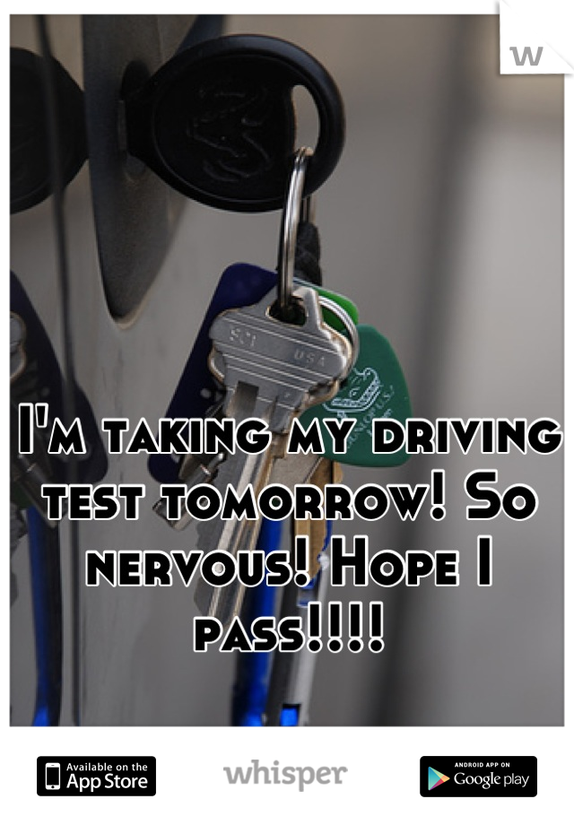 I'm taking my driving test tomorrow! So nervous! Hope I pass!!!!