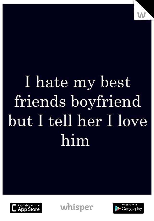 I hate my best friends boyfriend but I tell her I love him