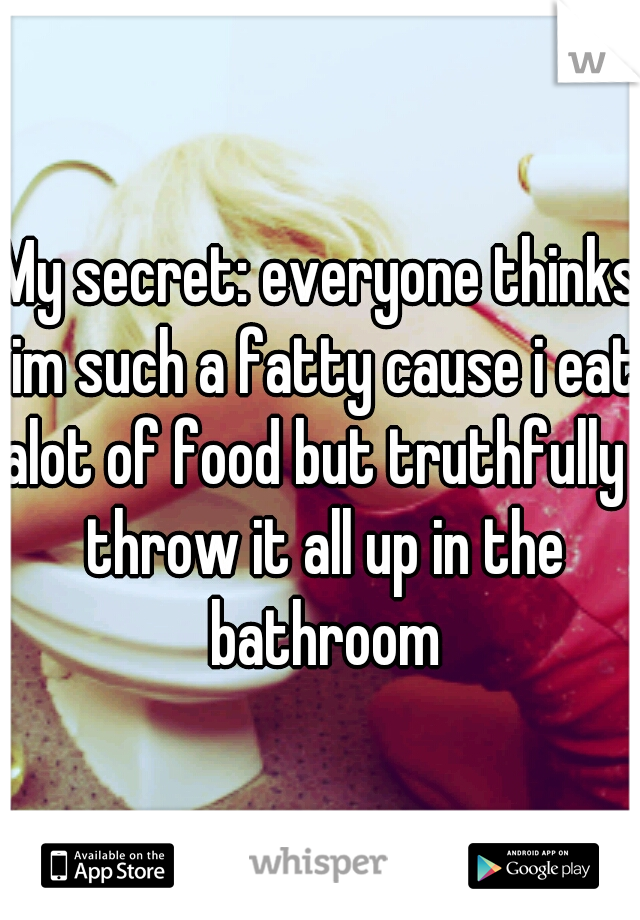 My secret: everyone thinks im such a fatty cause i eat alot of food but truthfully i throw it all up in the bathroom