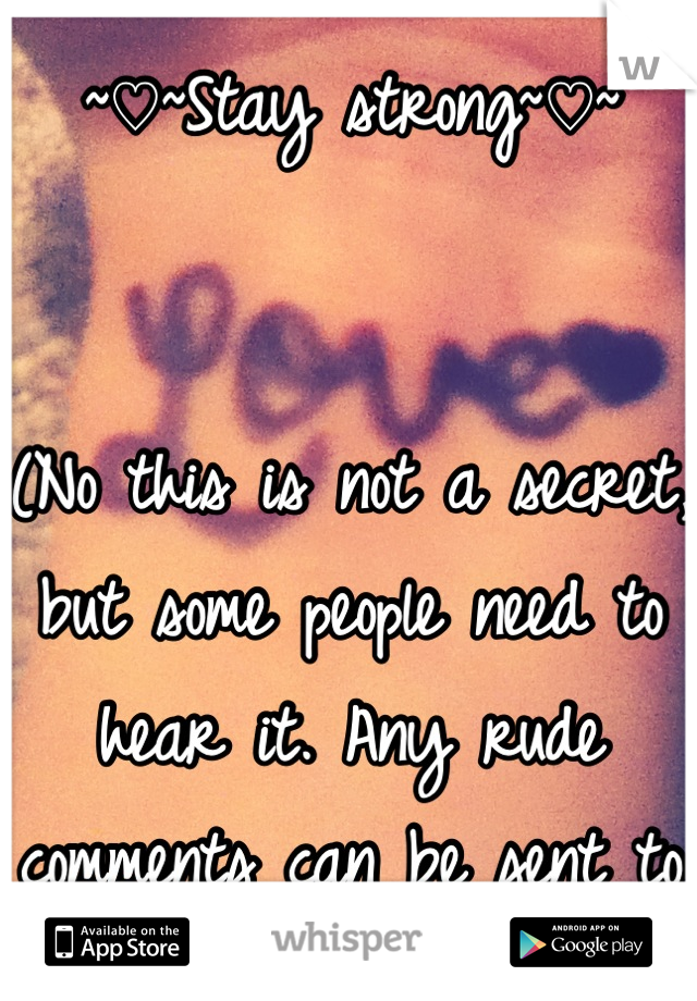 ~♡~Stay strong~♡~   (No this is not a secret, but some people need to hear it. Any rude comments can be sent to me.)