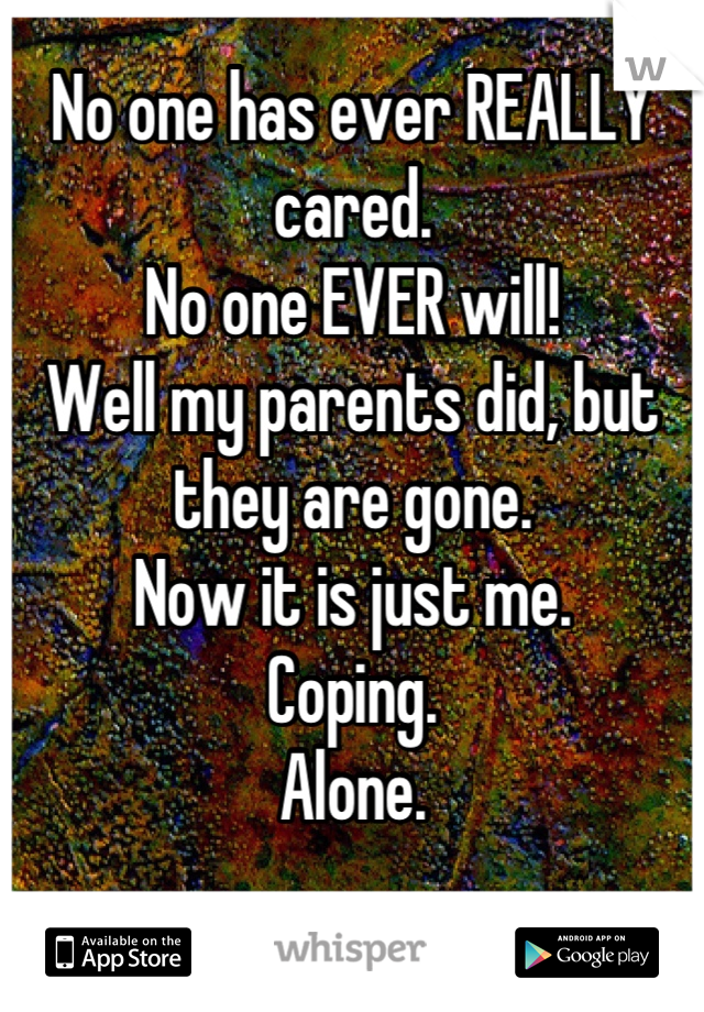 No one has ever REALLY cared.  No one EVER will! Well my parents did, but they are gone.  Now it is just me.  Coping.  Alone.