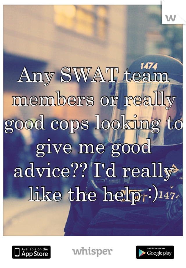 Any SWAT team members or really good cops looking to give me good advice?? I'd really like the help :)