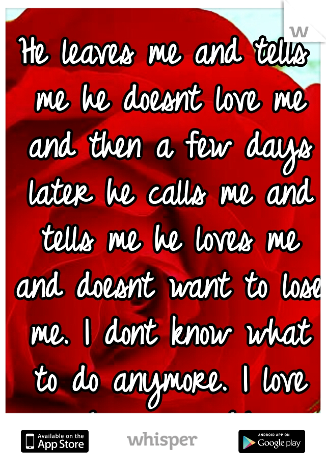 He leaves me and tells me he doesnt love me and then a few days later he calls me and tells me he loves me and doesnt want to lose me. I dont know what to do anymore. I love him so much!