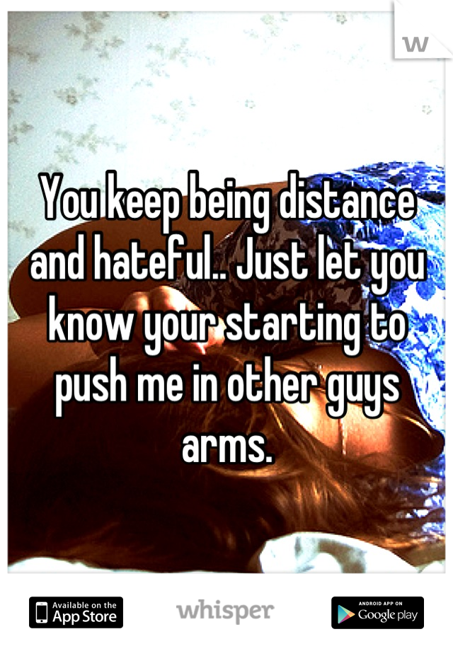 You keep being distance and hateful.. Just let you know your starting to push me in other guys arms.