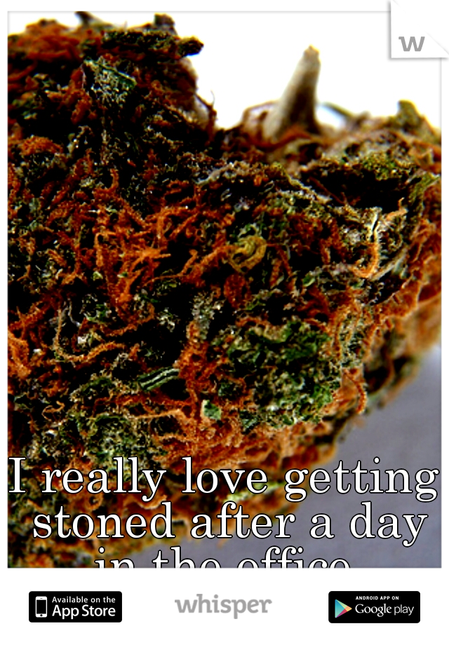 I really love getting stoned after a day in the office