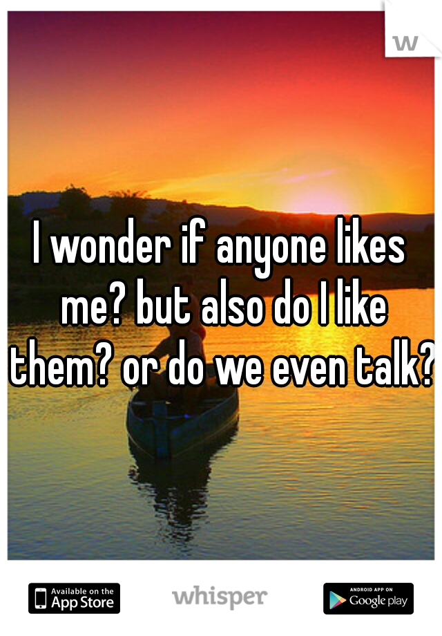 I wonder if anyone likes me? but also do I like them? or do we even talk?