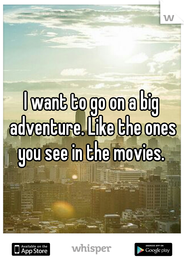 I want to go on a big adventure. Like the ones you see in the movies.