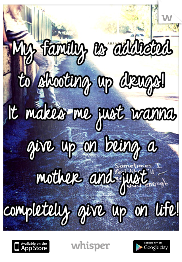 My family is addicted to shooting up drugs! It makes me just wanna give up on being a mother and just completely give up on life!