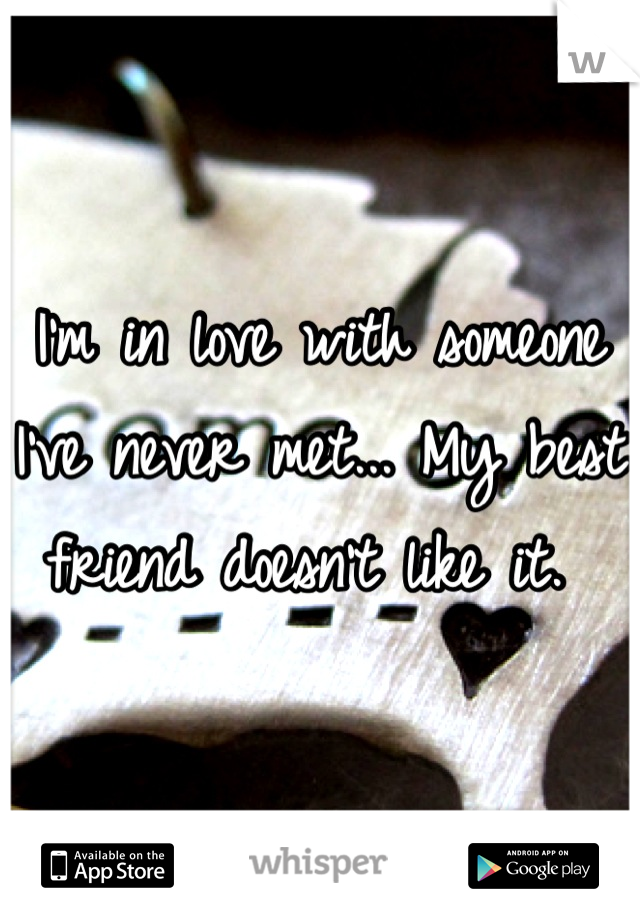 I'm in love with someone I've never met... My best friend doesn't like it.